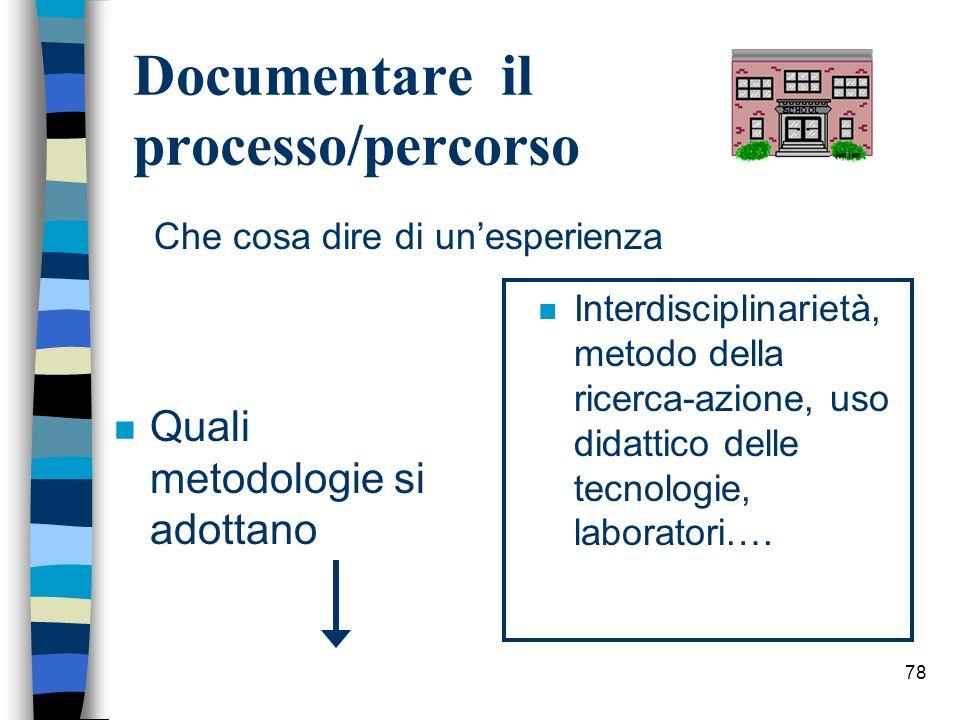 78 Documentare il processo/percorso n Quali metodologie si adottano n Interdisciplinarietà, metodo della ricerca-azione, uso didattico delle tecnologi