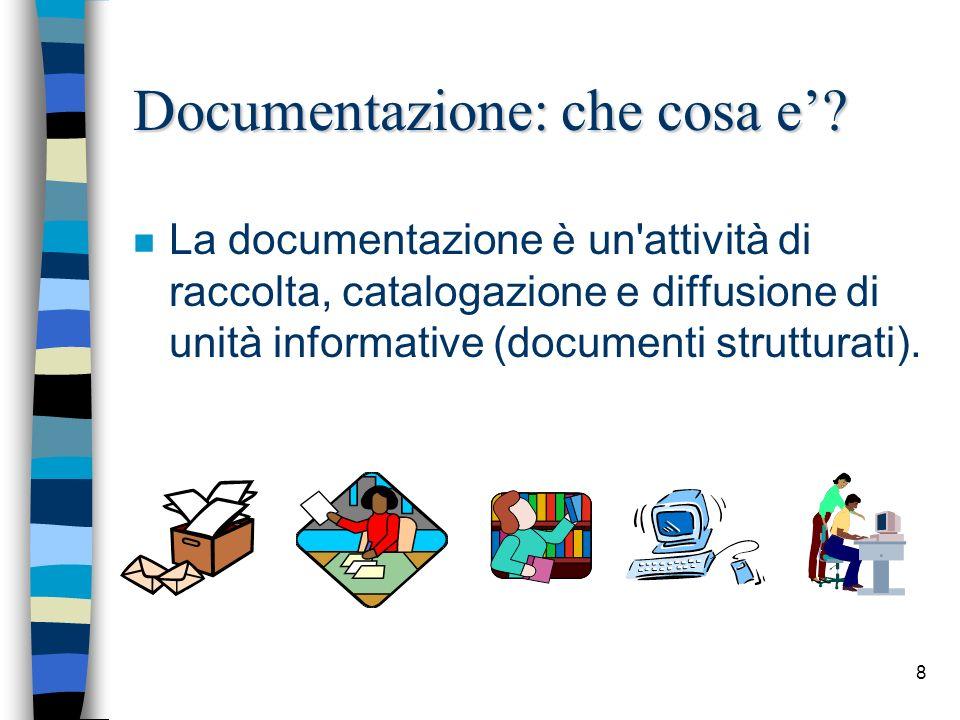 8 Documentazione: che cosa e? n La documentazione è un'attività di raccolta, catalogazione e diffusione di unità informative (documenti strutturati).