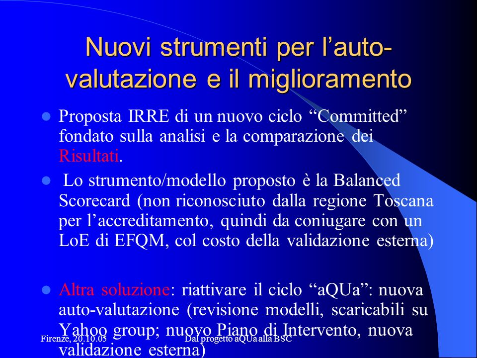 Firenze, 20.10.05Dal progetto aQUa alla BSC Nuovi strumenti per lauto- valutazione e il miglioramento Proposta IRRE di un nuovo ciclo Committed fondato sulla analisi e la comparazione dei Risultati.