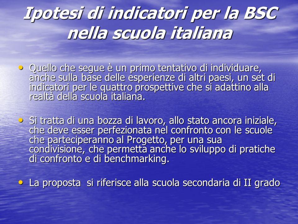 Ipotesi di indicatori per la BSC nella scuola italiana Quello che segue è un primo tentativo di individuare, anche sulla base delle esperienze di altr