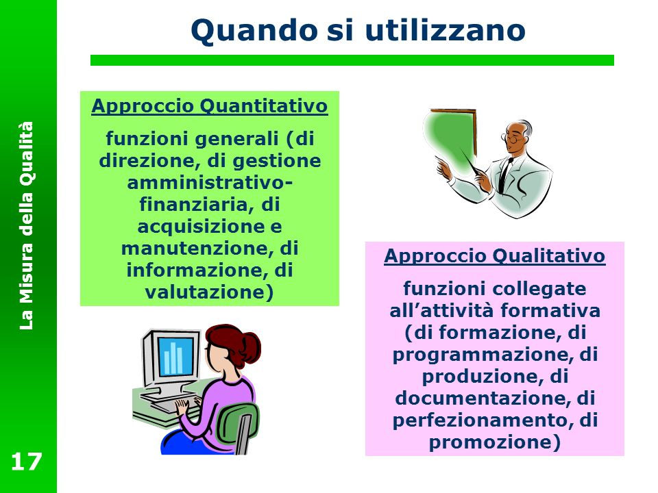 La Misura della Qualità 17 Quando si utilizzano Approccio Quantitativo funzioni generali (di direzione, di gestione amministrativo- finanziaria, di ac