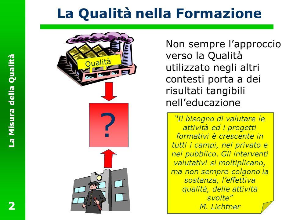 La Misura della Qualità 2 La Qualità nella Formazione Non sempre lapproccio verso la Qualità utilizzato negli altri contesti porta a dei risultati tan
