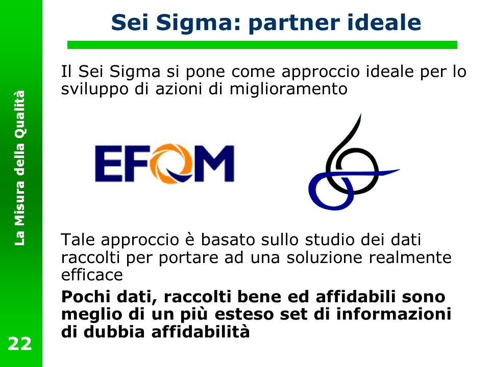 La Misura della Qualità 22 Sei Sigma: partner ideale Il Sei Sigma si pone come approccio ideale per lo sviluppo di azioni di miglioramento Tale approc