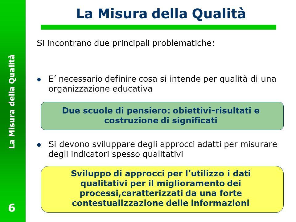 La Misura della Qualità 6 Si incontrano due principali problematiche: E necessario definire cosa si intende per qualità di una organizzazione educativ