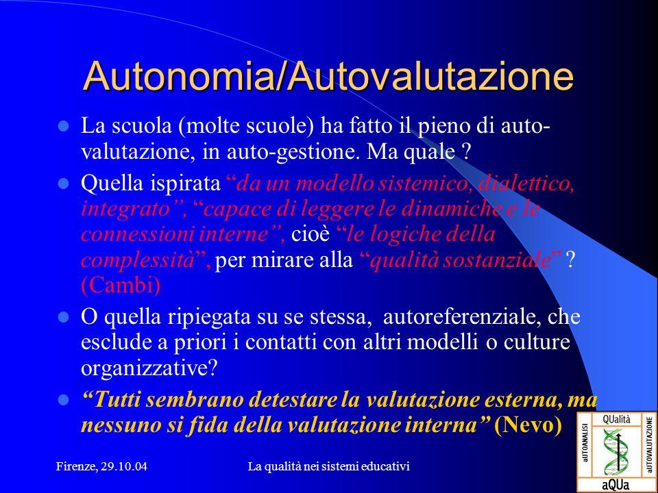 Firenze, 29.10.04La qualità nei sistemi educativi Autonomia/Autovalutazione La scuola (molte scuole) ha fatto il pieno di auto- valutazione, in auto-gestione.