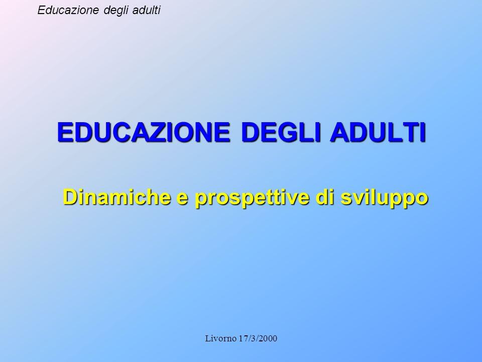 Educazione degli adulti Livorno 17/3/2000 EDUCAZIONE DEGLI ADULTI Dinamiche e prospettive di sviluppo