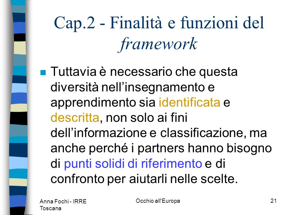 Anna Fochi - IRRE Toscana Occhio all Europa20 Cap.2 - Finalità e funzioni del framework n Le finalità, le pratiche e gli approcci per quanto riguarda lapprendimento delle lingue moderne in Europa sono estremamente diversificati, e non possono che rimanere tali.