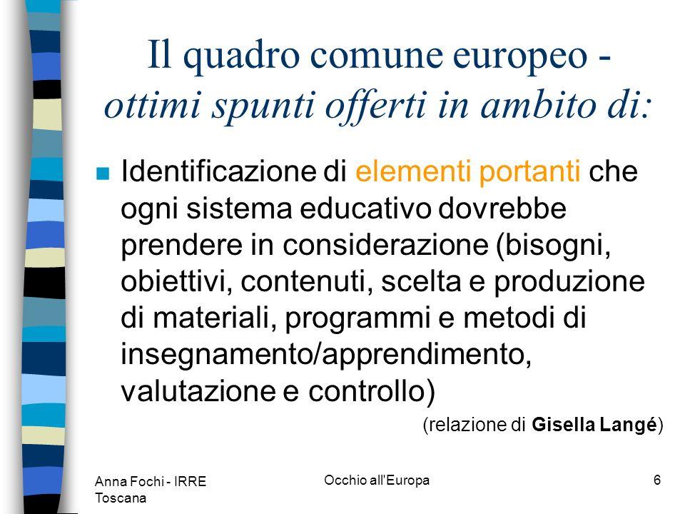 Anna Fochi - IRRE Toscana Occhio all Europa5 Il quadro comune europeo - ottimi spunti offerti in ambito di: n Focalizzazione delle dimensioni non prettamente linguistiche (per es.