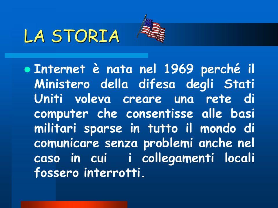 LA STORIA Internet è nata nel 1969 perché il Ministero della difesa degli Stati Uniti voleva creare una rete di computer che consentisse alle basi militari sparse in tutto il mondo di comunicare senza problemi anche nel caso in cui i collegamenti locali fossero interrotti.