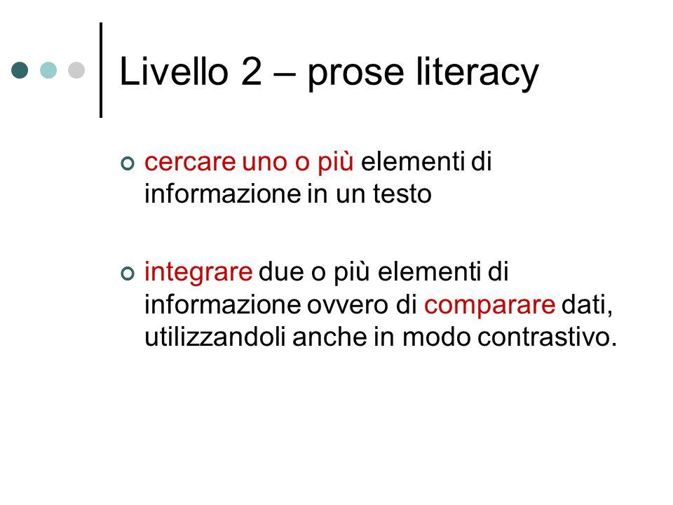 Livello 2 – prose literacy cercare uno o più elementi di informazione in un testo integrare due o più elementi di informazione ovvero di comparare dati, utilizzandoli anche in modo contrastivo.