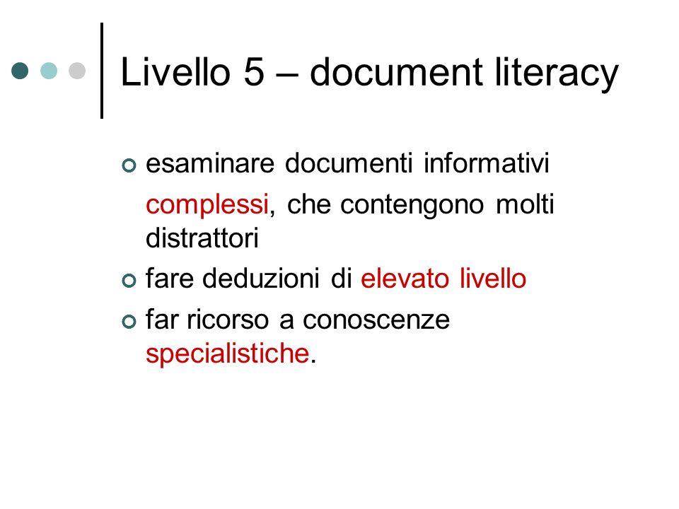 Livello 5 – document literacy esaminare documenti informativi complessi, che contengono molti distrattori fare deduzioni di elevato livello far ricorso a conoscenze specialistiche.