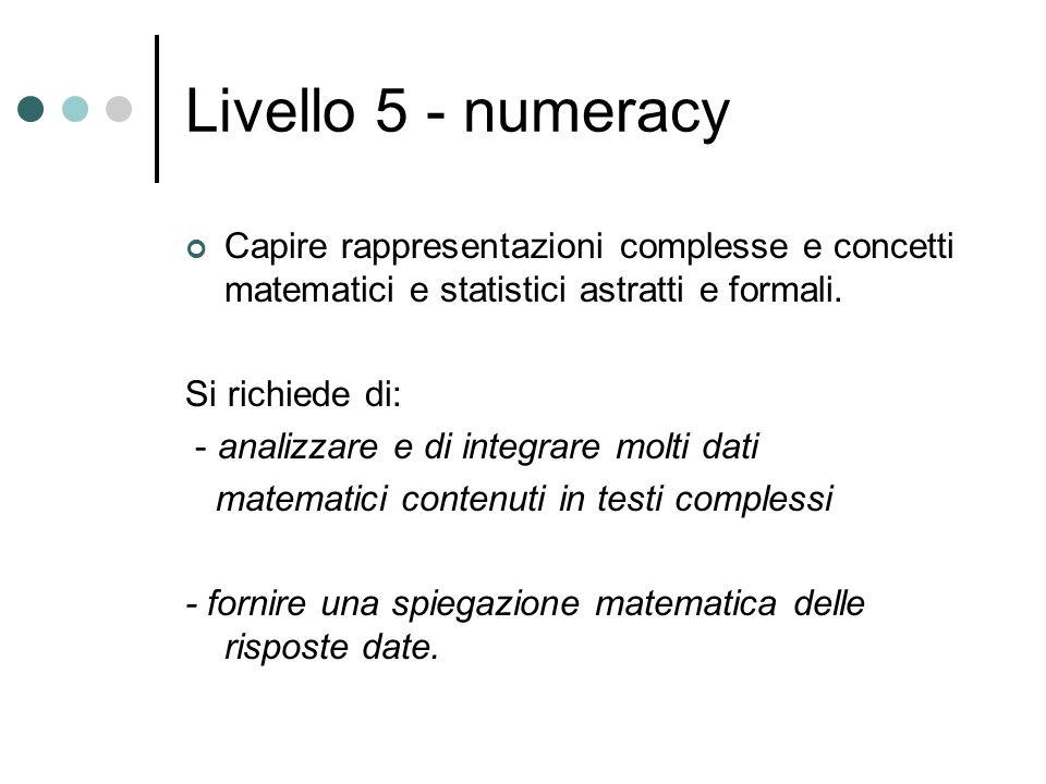 Livello 5 - numeracy Capire rappresentazioni complesse e concetti matematici e statistici astratti e formali. Si richiede di: - analizzare e di integr