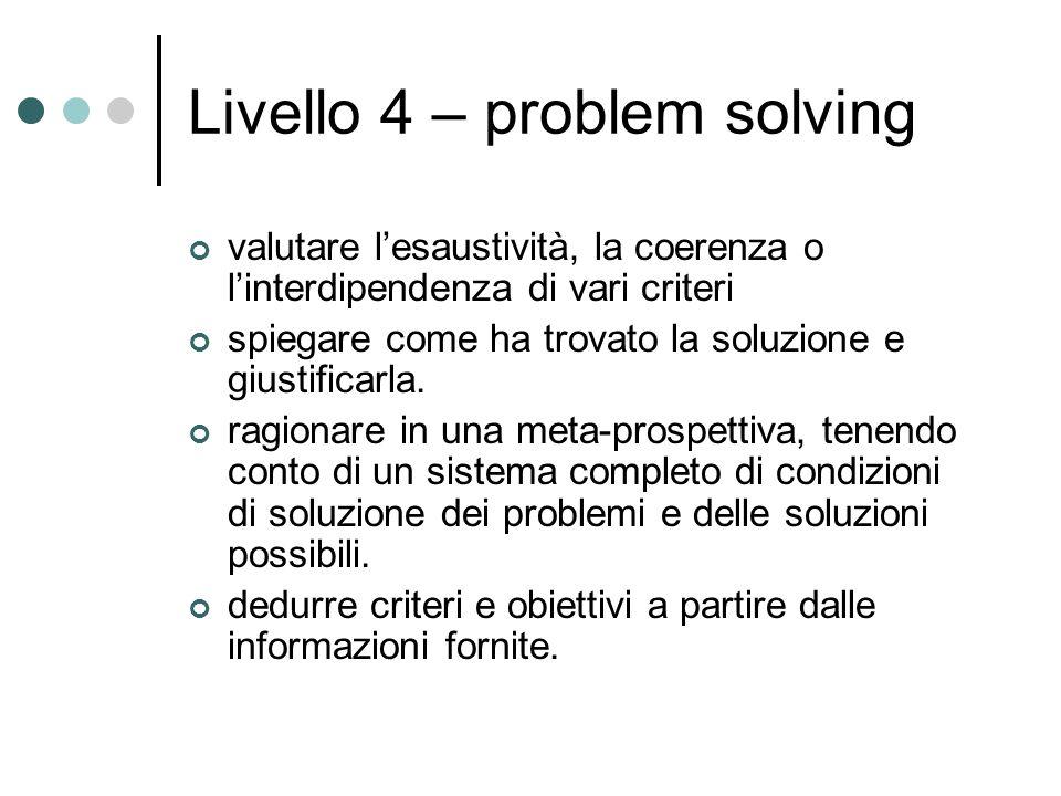 Livello 4 – problem solving valutare lesaustività, la coerenza o linterdipendenza di vari criteri spiegare come ha trovato la soluzione e giustificarla.