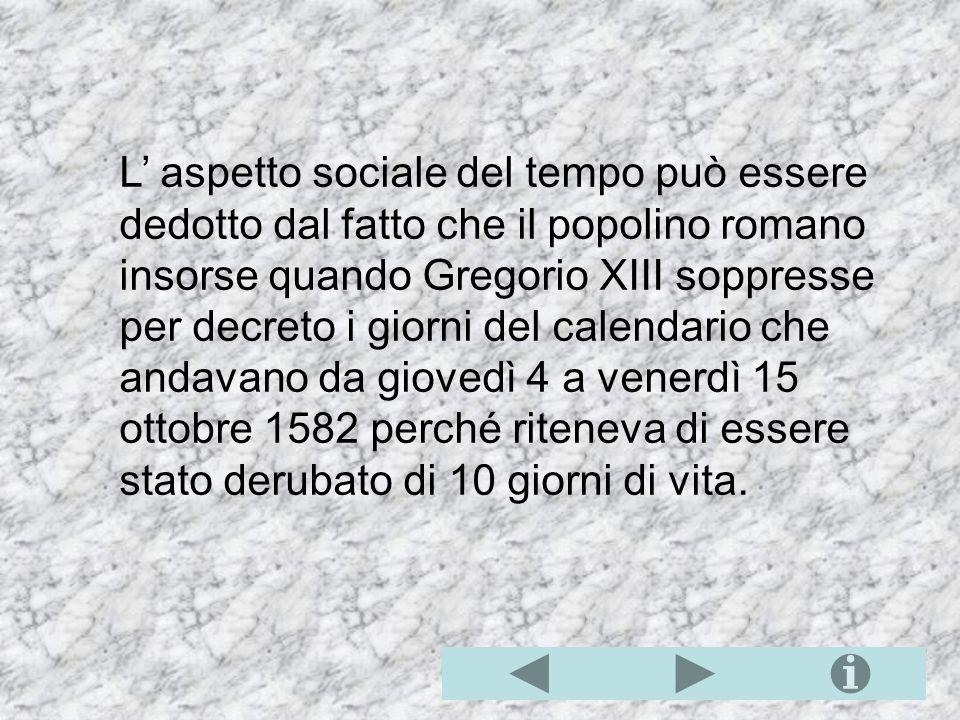 L aspetto sociale del tempo può essere dedotto dal fatto che il popolino romano insorse quando Gregorio XIII soppresse per decreto i giorni del calendario che andavano da giovedì 4 a venerdì 15 ottobre 1582 perché riteneva di essere stato derubato di 10 giorni di vita.