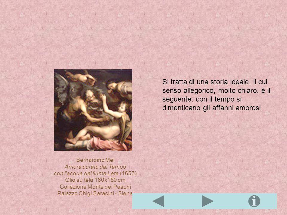 Bernardino Mei Amore curato dal Tempo con l acqua del fiume Lete (1653) Olio su tela 160x180 cm Collezione Monte dei Paschi Palazzo Chigi Saracini - Siena Si tratta di una storia ideale, il cui senso allegorico, molto chiaro, è il seguente: con il tempo si dimenticano gli affanni amorosi.