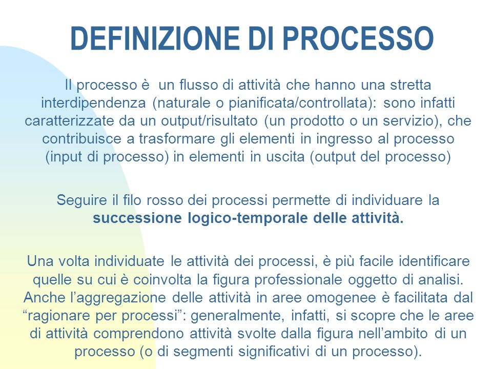 DEFINIZIONE DI PROCESSO Il processo è un flusso di attività che hanno una stretta interdipendenza (naturale o pianificata/controllata): sono infatti c