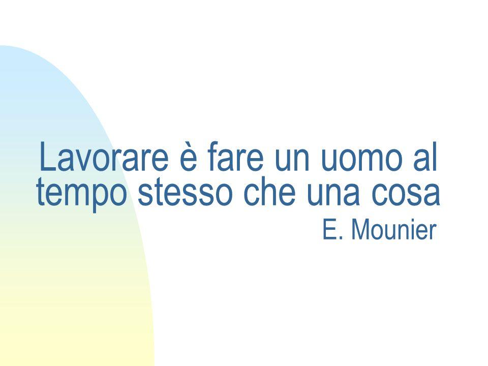 Lavorare è fare un uomo al tempo stesso che una cosa E. Mounier