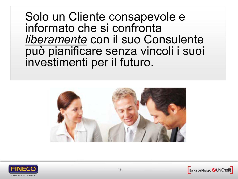 16 Solo un Cliente consapevole e informato che si confronta liberamente con il suo Consulente può pianificare senza vincoli i suoi investimenti per il