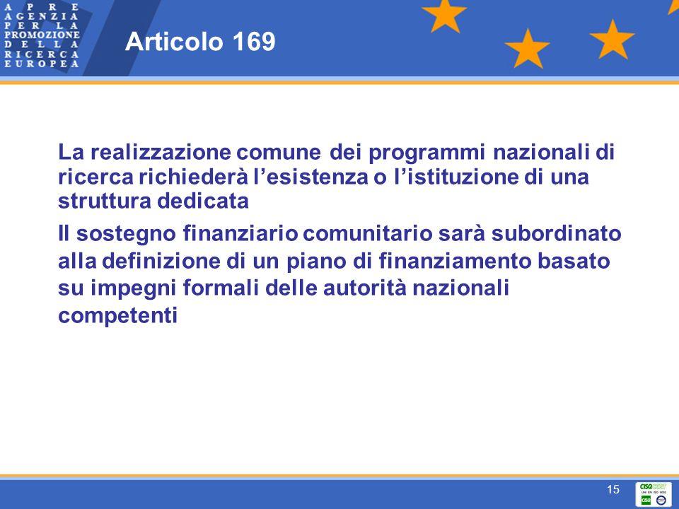 15 Articolo 169 La realizzazione comune dei programmi nazionali di ricerca richiederà lesistenza o listituzione di una struttura dedicata Il sostegno finanziario comunitario sarà subordinato alla definizione di un piano di finanziamento basato su impegni formali delle autorità nazionali competenti