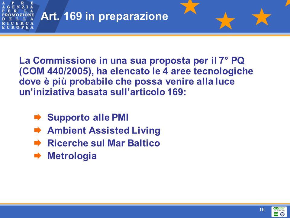 16 La Commissione in una sua proposta per il 7° PQ (COM 440/2005), ha elencato le 4 aree tecnologiche dove è più probabile che possa venire alla luce uniniziativa basata sullarticolo 169: Supporto alle PMI Ambient Assisted Living Ricerche sul Mar Baltico Metrologia Art.