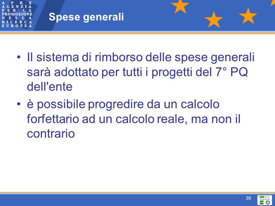 39 Spese generali Il sistema di rimborso delle spese generali sarà adottato per tutti i progetti del 7° PQ dell ente è possibile progredire da un calcolo forfettario ad un calcolo reale, ma non il contrario