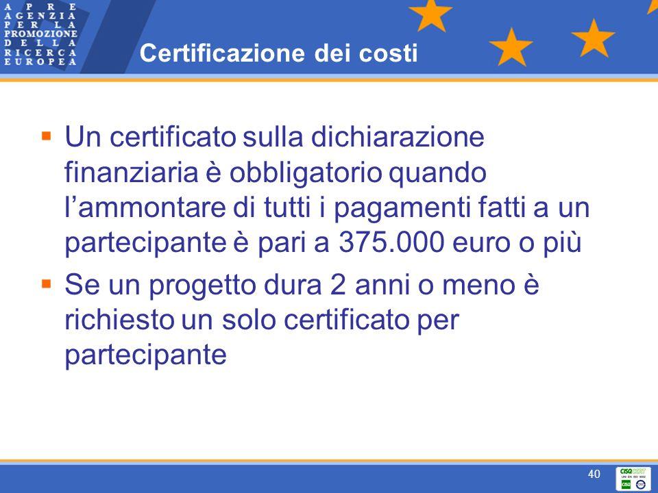 40 Certificazione dei costi Un certificato sulla dichiarazione finanziaria è obbligatorio quando lammontare di tutti i pagamenti fatti a un partecipante è pari a 375.000 euro o più Se un progetto dura 2 anni o meno è richiesto un solo certificato per partecipante