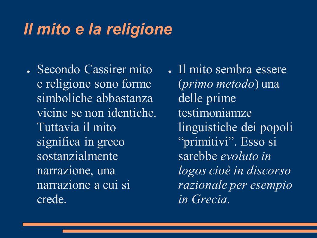Il mito e la religione Secondo Cassirer mito e religione sono forme simboliche abbastanza vicine se non identiche. Tuttavia il mito significa in greco