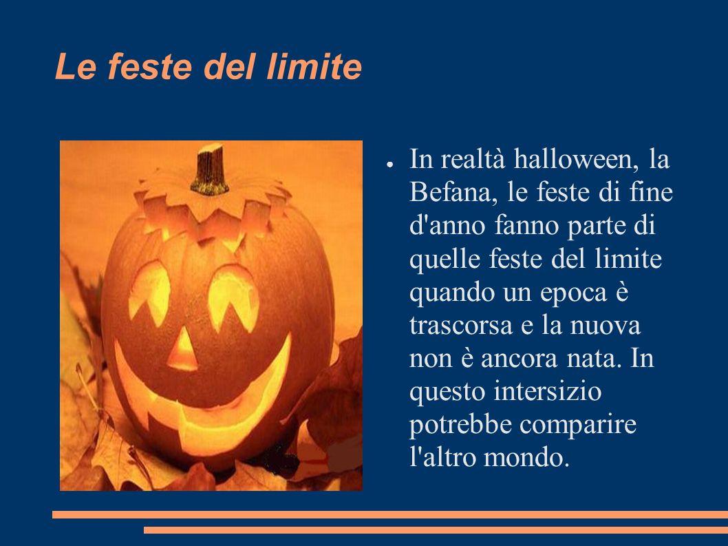 Le feste del limite In realtà halloween, la Befana, le feste di fine d'anno fanno parte di quelle feste del limite quando un epoca è trascorsa e la nu