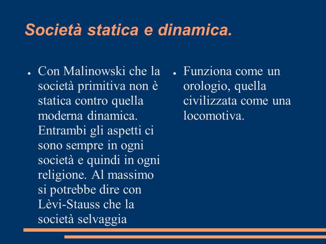 Società statica e dinamica. Con Malinowski che la società primitiva non è statica contro quella moderna dinamica. Entrambi gli aspetti ci sono sempre