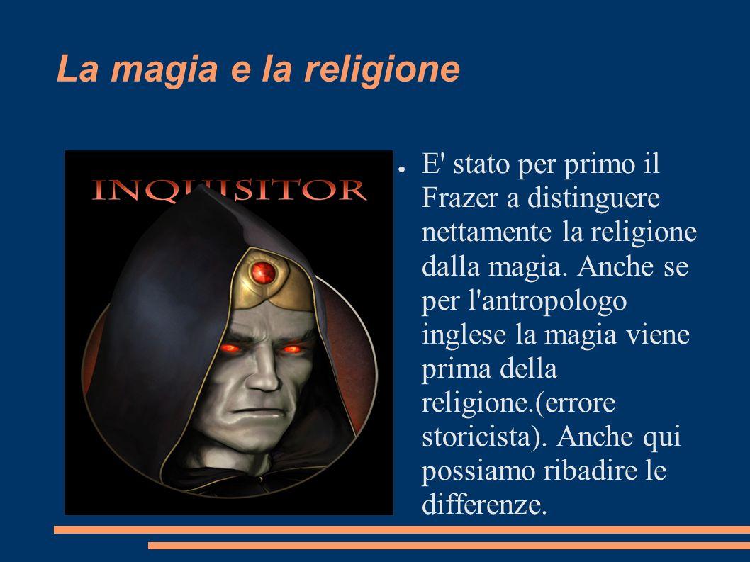 La magia e la religione E' stato per primo il Frazer a distinguere nettamente la religione dalla magia. Anche se per l'antropologo inglese la magia vi