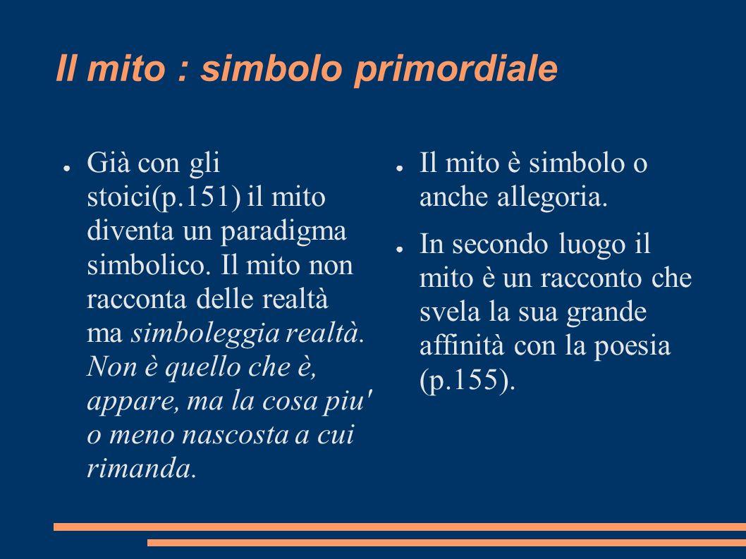 Il mito : simbolo primordiale Già con gli stoici(p.151) il mito diventa un paradigma simbolico. Il mito non racconta delle realtà ma simboleggia realt