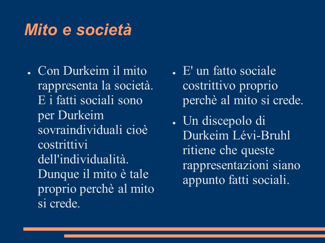 Mito e società Con Durkeim il mito rappresenta la società. E i fatti sociali sono per Durkeim sovraindividuali cioè costrittivi dell'individualità. Du