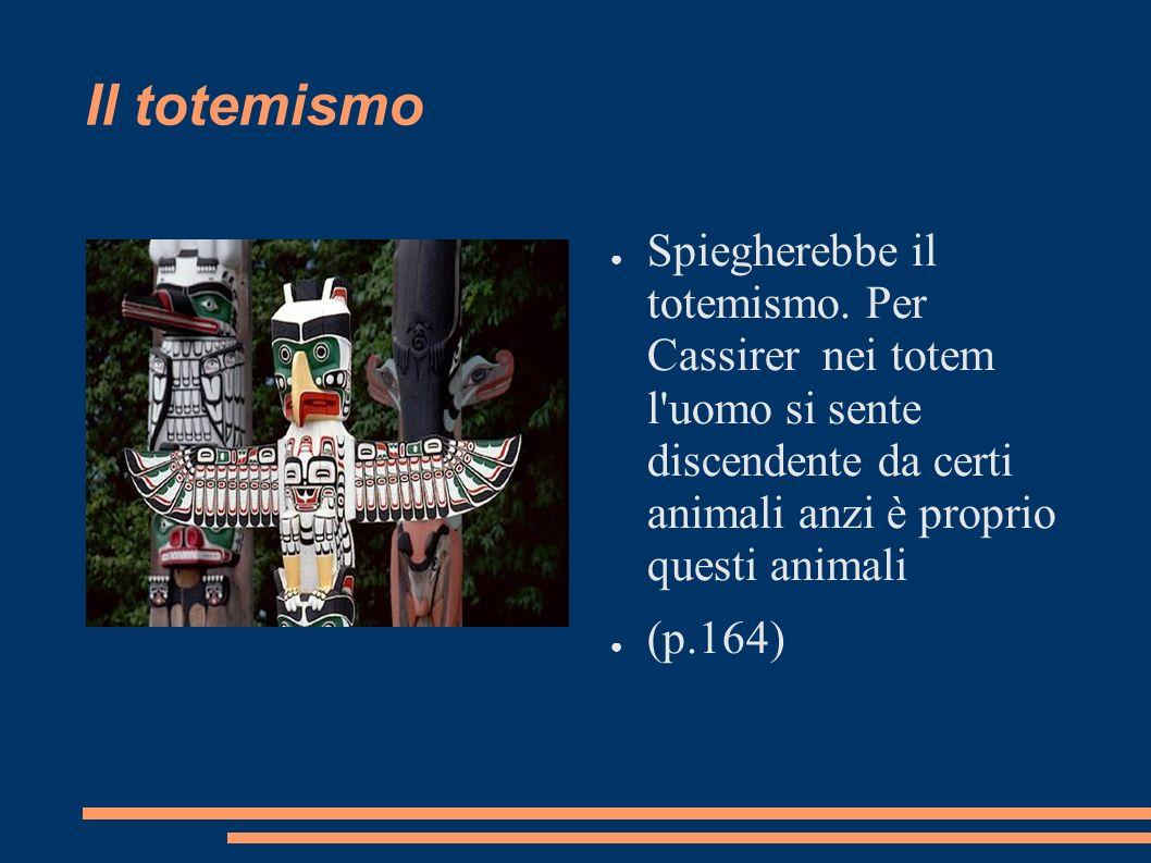 Il totemismo Spiegherebbe il totemismo. Per Cassirer nei totem l'uomo si sente discendente da certi animali anzi è proprio questi animali (p.164)