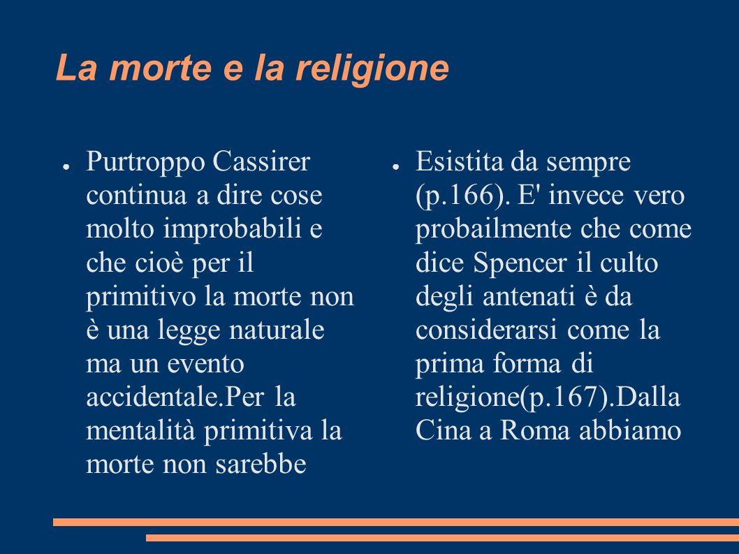La morte e la religione Purtroppo Cassirer continua a dire cose molto improbabili e che cioè per il primitivo la morte non è una legge naturale ma un