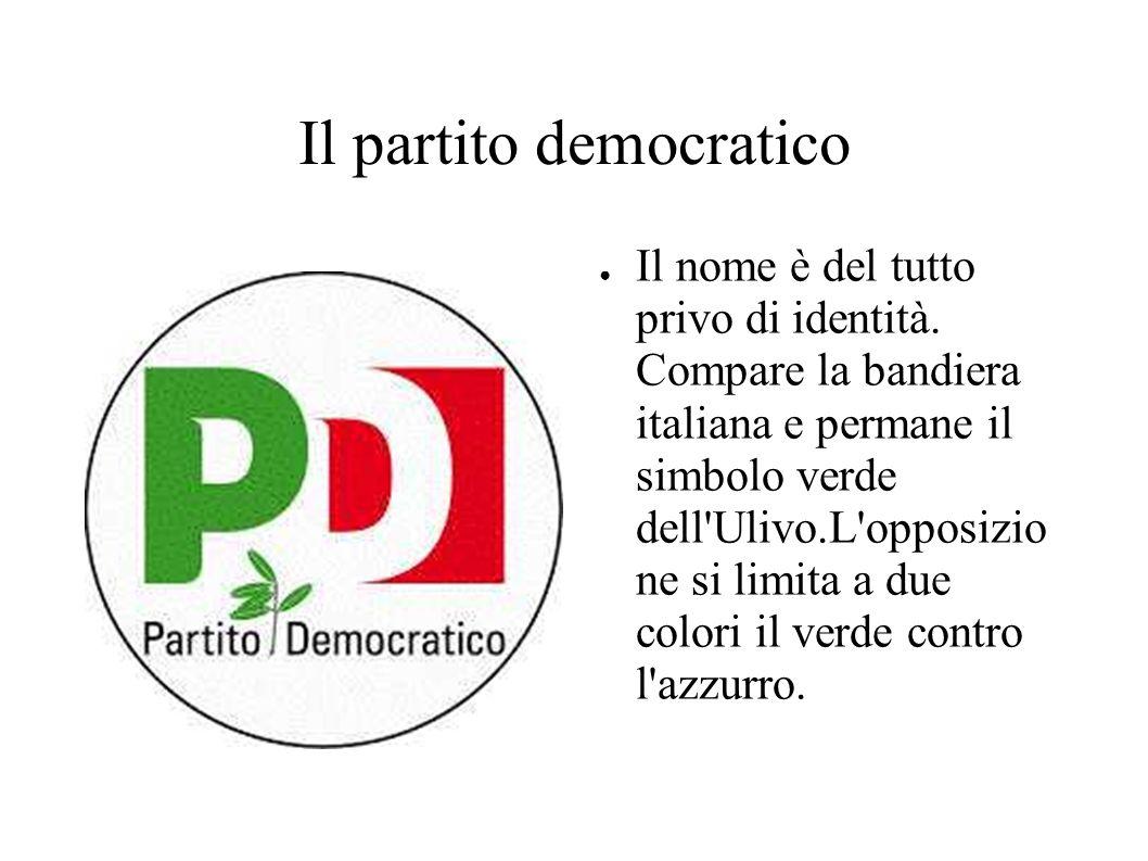 Il partito democratico Il nome è del tutto privo di identità. Compare la bandiera italiana e permane il simbolo verde dell'Ulivo.L'opposizio ne si lim