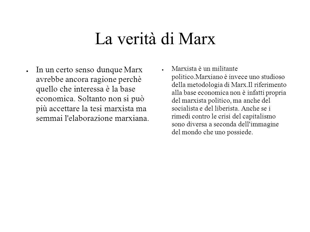 La verità di Marx In un certo senso dunque Marx avrebbe ancora ragione perchè quello che interessa è la base economica. Soltanto non si può più accett