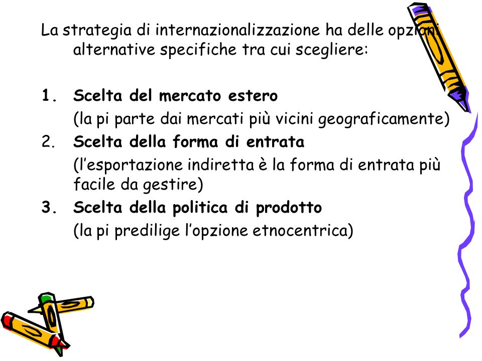 La strategia di internazionalizzazione ha delle opzioni alternative specifiche tra cui scegliere: 1.Scelta del mercato estero (la pi parte dai mercati