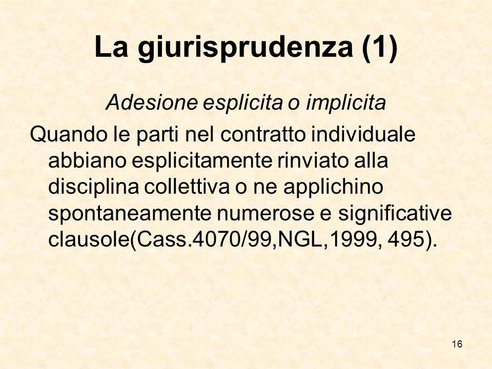 16 La giurisprudenza (1) Adesione esplicita o implicita Quando le parti nel contratto individuale abbiano esplicitamente rinviato alla disciplina collettiva o ne applichino spontaneamente numerose e significative clausole(Cass.4070/99,NGL,1999, 495).