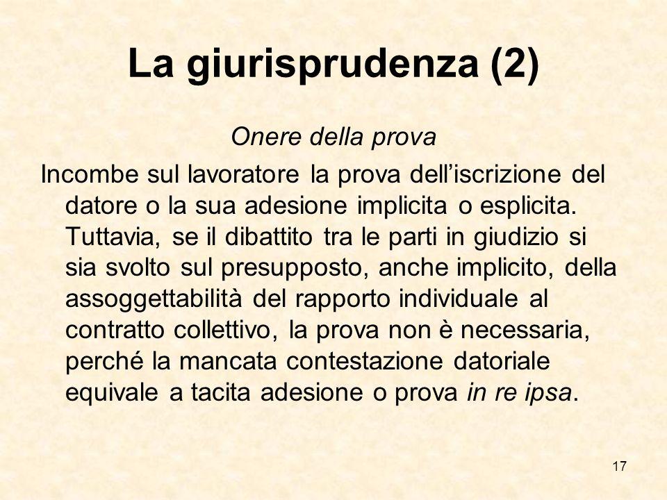 17 La giurisprudenza (2) Onere della prova Incombe sul lavoratore la prova delliscrizione del datore o la sua adesione implicita o esplicita.