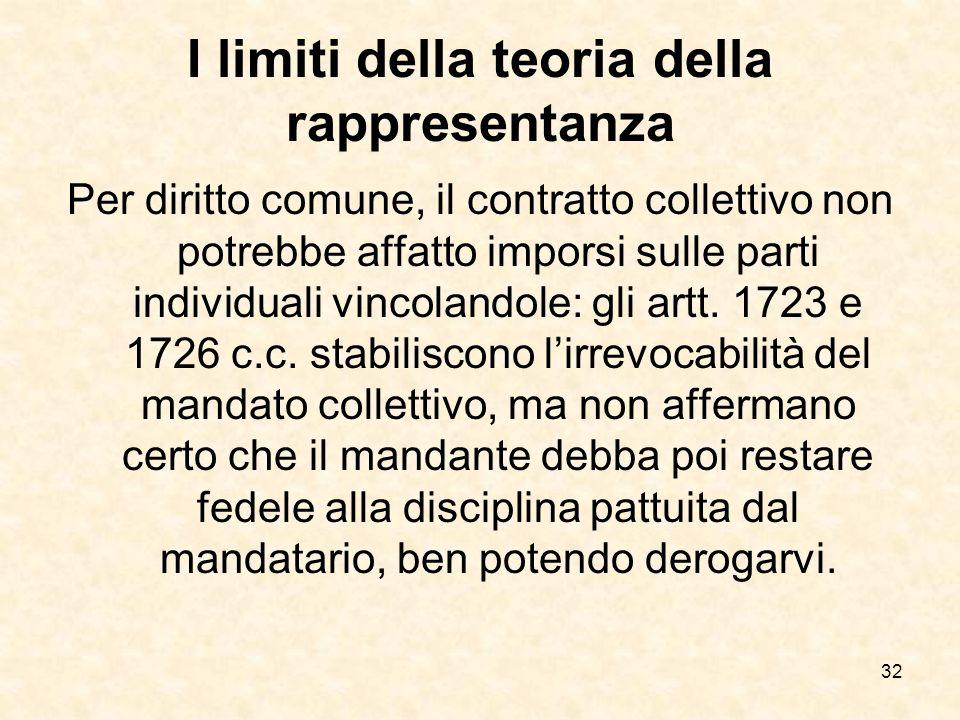 32 I limiti della teoria della rappresentanza Per diritto comune, il contratto collettivo non potrebbe affatto imporsi sulle parti individuali vincolandole: gli artt.
