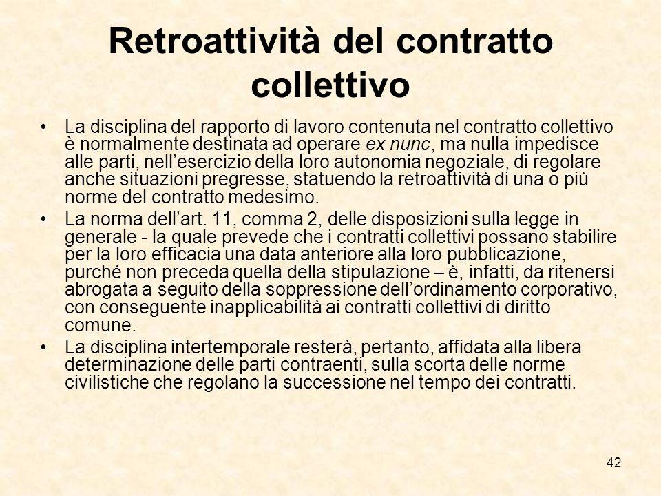 42 Retroattività del contratto collettivo La disciplina del rapporto di lavoro contenuta nel contratto collettivo è normalmente destinata ad operare ex nunc, ma nulla impedisce alle parti, nellesercizio della loro autonomia negoziale, di regolare anche situazioni pregresse, statuendo la retroattività di una o più norme del contratto medesimo.
