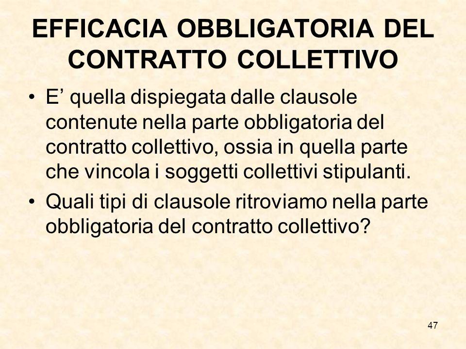 47 EFFICACIA OBBLIGATORIA DEL CONTRATTO COLLETTIVO E quella dispiegata dalle clausole contenute nella parte obbligatoria del contratto collettivo, ossia in quella parte che vincola i soggetti collettivi stipulanti.