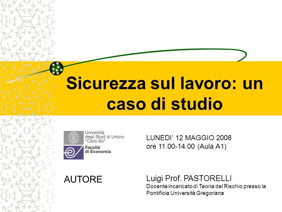 Sicurezza sul lavoro: un caso di studio LUNEDI 12 MAGGIO 2008 ore 11.00-14.00 (Aula A1) AUTORE Luigi Prof. PASTORELLI Docente incaricato di Teoria del