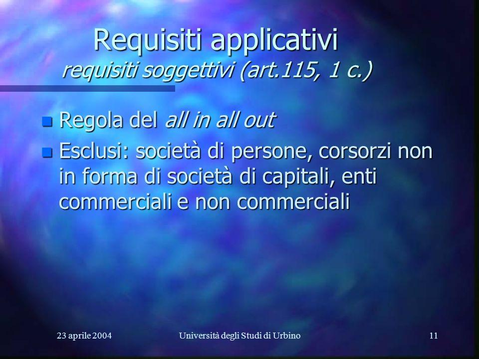 23 aprile 2004Università degli Studi di Urbino11 Requisiti applicativi requisiti soggettivi (art.115, 1 c.) n Regola del all in all out n Esclusi: società di persone, corsorzi non in forma di società di capitali, enti commerciali e non commerciali