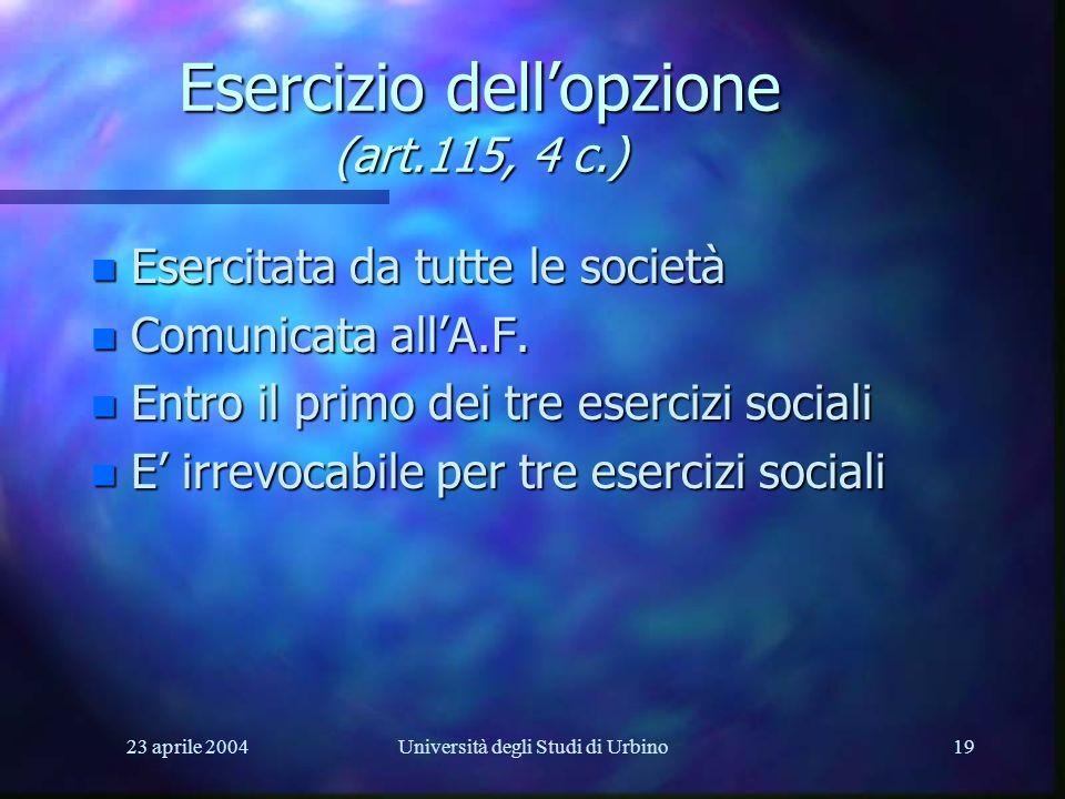 23 aprile 2004Università degli Studi di Urbino19 Esercizio dellopzione (art.115, 4 c.) n Esercitata da tutte le società n Comunicata allA.F. n Entro i