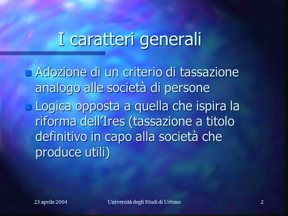 23 aprile 2004Università degli Studi di Urbino2 I caratteri generali n Adozione di un criterio di tassazione analogo alle società di persone n Logica