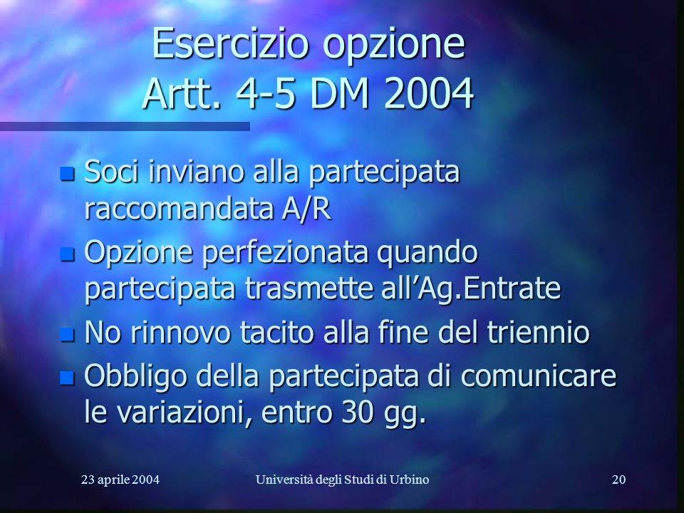 23 aprile 2004Università degli Studi di Urbino20 Esercizio opzione Artt. 4-5 DM 2004 n Soci inviano alla partecipata raccomandata A/R n Opzione perfez