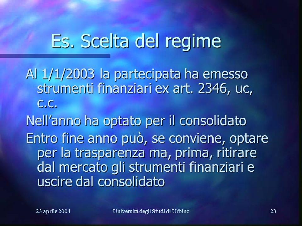 23 aprile 2004Università degli Studi di Urbino23 Es. Scelta del regime Al 1/1/2003 la partecipata ha emesso strumenti finanziari ex art. 2346, uc, c.c
