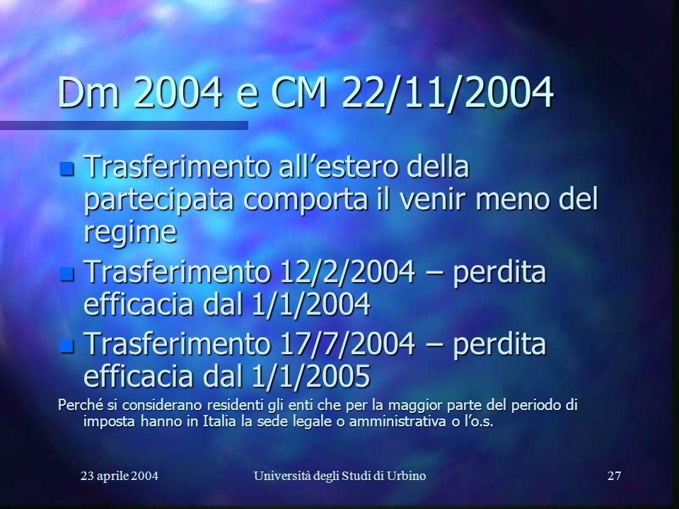 23 aprile 2004Università degli Studi di Urbino27 Dm 2004 e CM 22/11/2004 n Trasferimento allestero della partecipata comporta il venir meno del regime n Trasferimento 12/2/2004 – perdita efficacia dal 1/1/2004 n Trasferimento 17/7/2004 – perdita efficacia dal 1/1/2005 Perché si considerano residenti gli enti che per la maggior parte del periodo di imposta hanno in Italia la sede legale o amministrativa o lo.s.