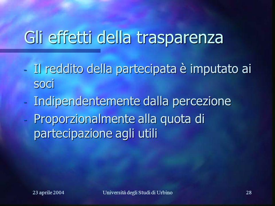 23 aprile 2004Università degli Studi di Urbino28 Gli effetti della trasparenza - Il reddito della partecipata è imputato ai soci - Indipendentemente dalla percezione - Proporzionalmente alla quota di partecipazione agli utili
